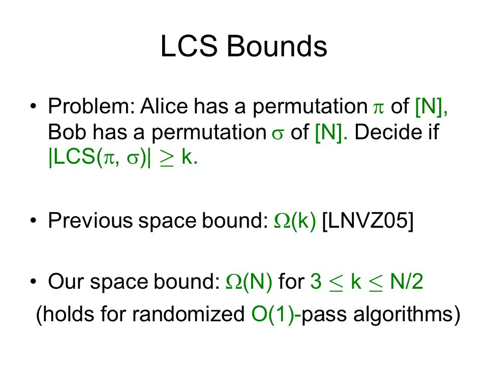 LCS Bounds Problem: Alice has a permutation  of [N], Bob has a permutation  of [N]. Decide if |LCS(, )| ¸ k.